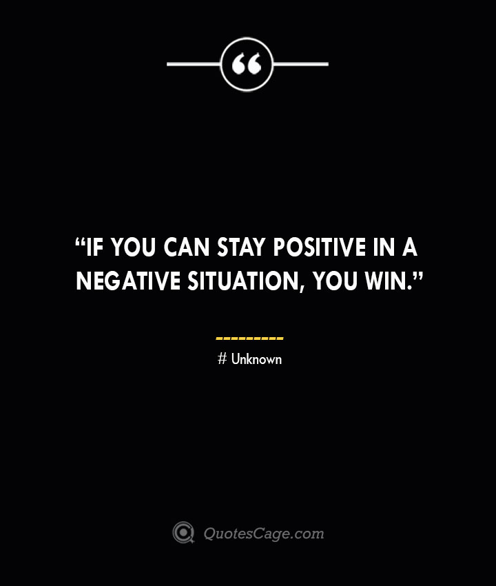 If you can stay positive in a negative situation you win. —Unknown