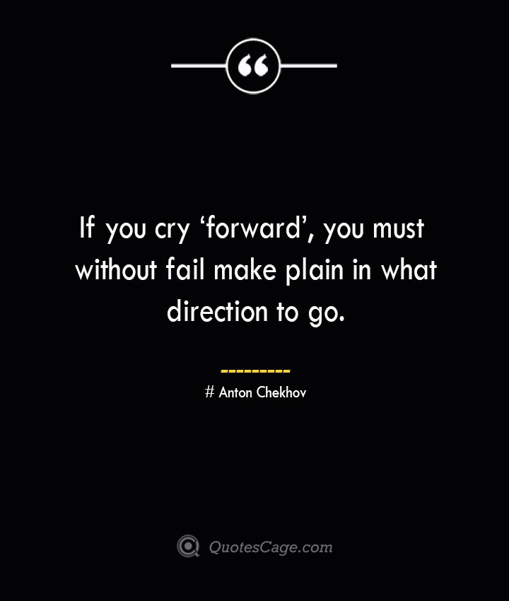 If you cry 'forward you must without fail make plain in what direction to go. Anton Chekhov
