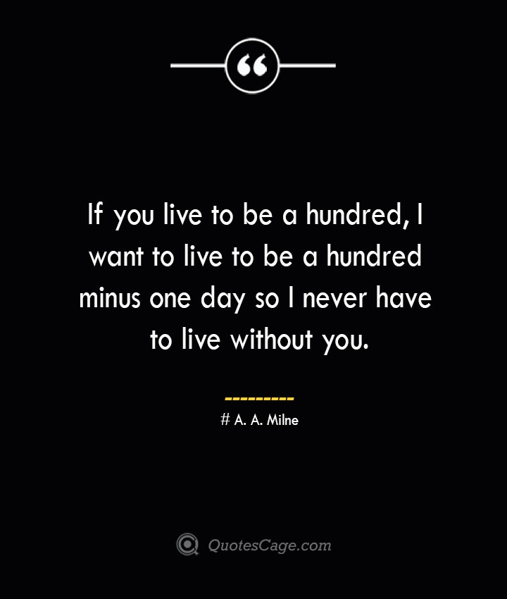 If you live to be a hundred I want to live to be a hundred minus one day so I never have to live without you.— A. A. Milne 1
