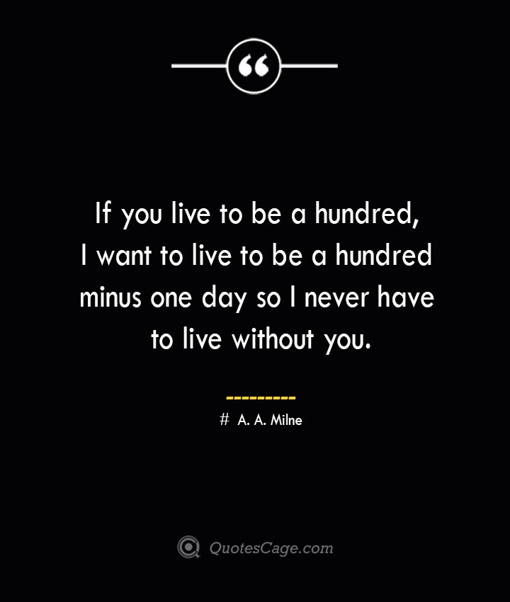 If you live to be a hundred I want to live to be a hundred minus one day so I never have to live without you.— A. A. Milne