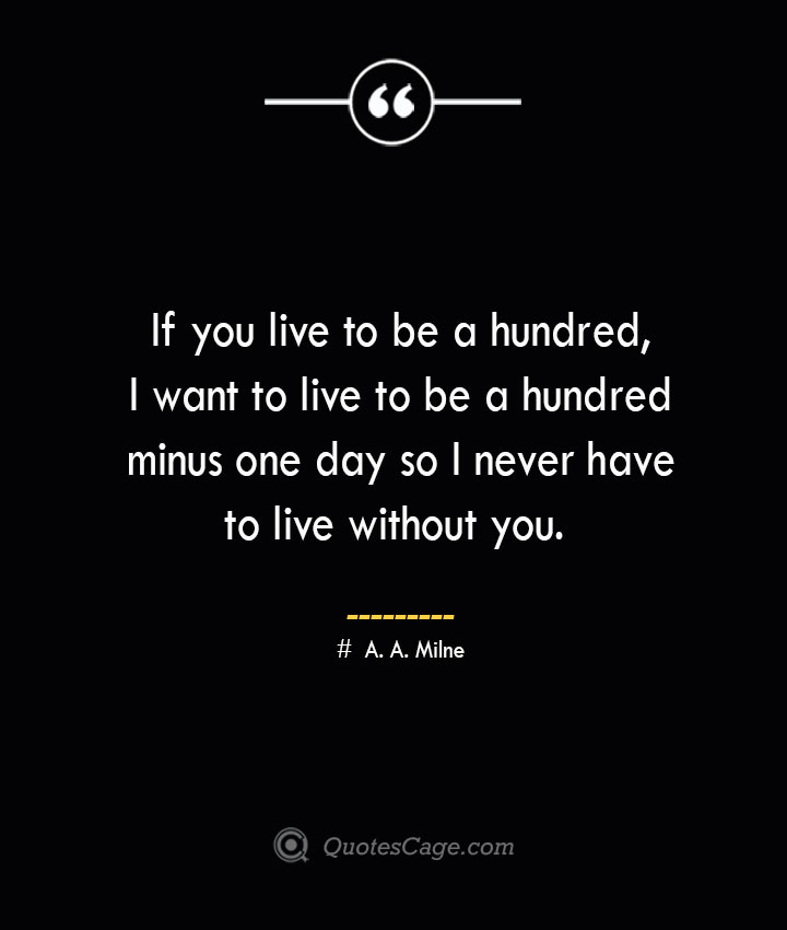 If you live to be a hundred I want to live to be a hundred minus one day so I never have to live without you. A. A. Milne