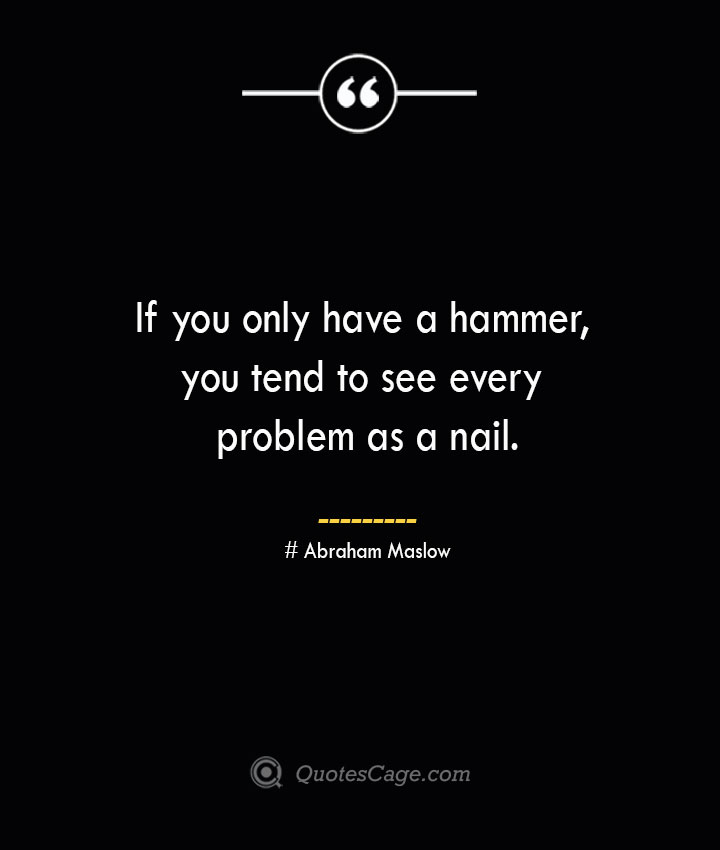 If you only have a hammer you tend to see every problem as a nail. Abraham Maslow 1
