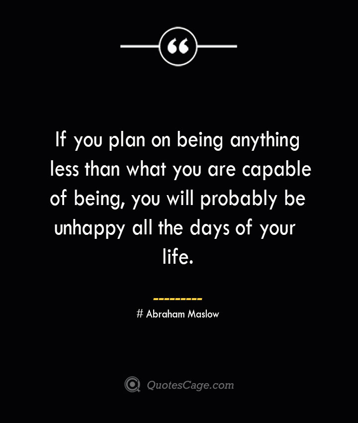 If you plan on being anything less than what you are capable of being you will probably be unhappy all the days of your life. Abraham Maslow