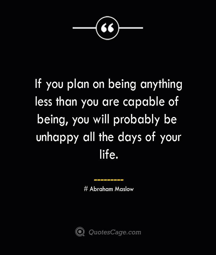 If you plan on being anything less than you are capable of being you will probably be unhappy all the days of your life. Abraham Maslow