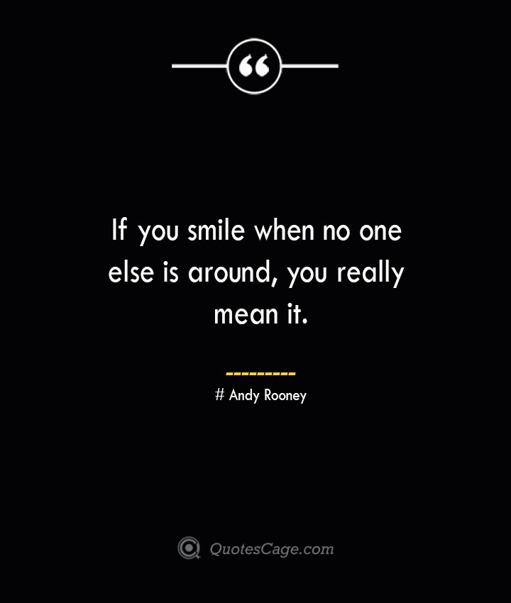 If you smile when no one else is around you really mean it.— Andy Rooney