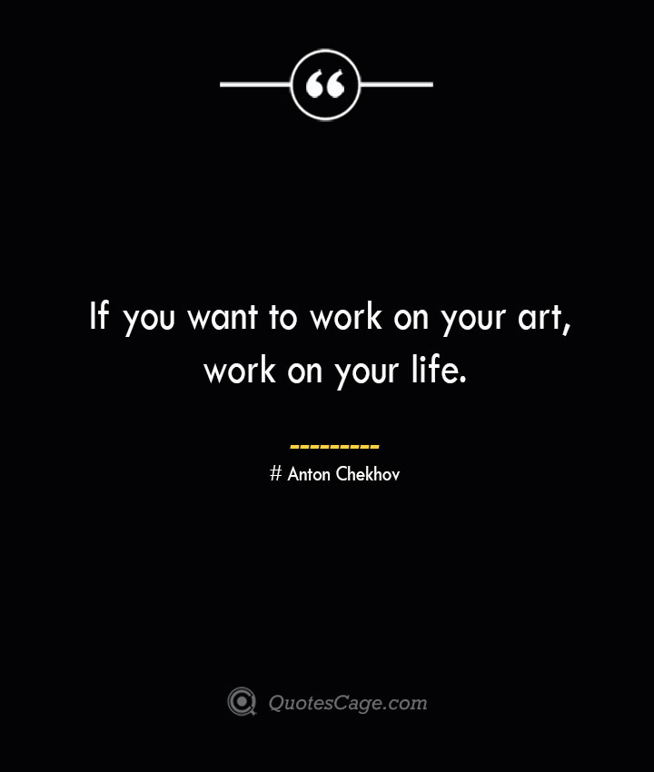 If you want to work on your art work on your life. Anton Chekhov