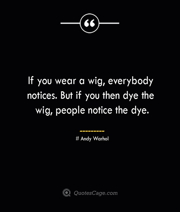 If you wear a wig everybody notices. But if you then dye the wig people notice the dye.— Andy Warhol