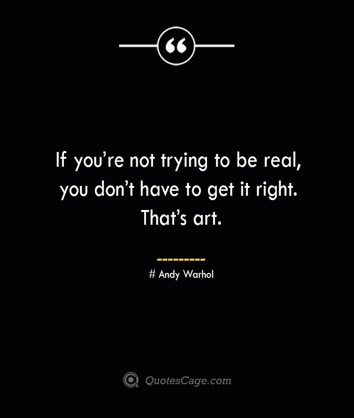 If youre not trying to be real you dont have to get it right. Thats art.— Andy Warhol