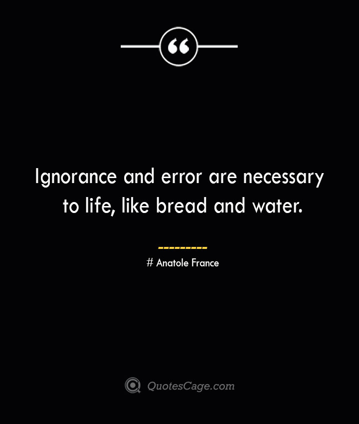 Ignorance and error are necessary to life like bread and water. Anatole France