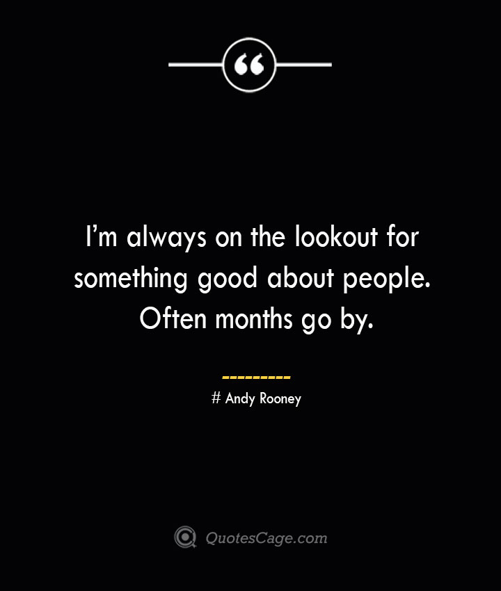 Im always on the lookout for something good about people. Often months go by.— Andy Rooney