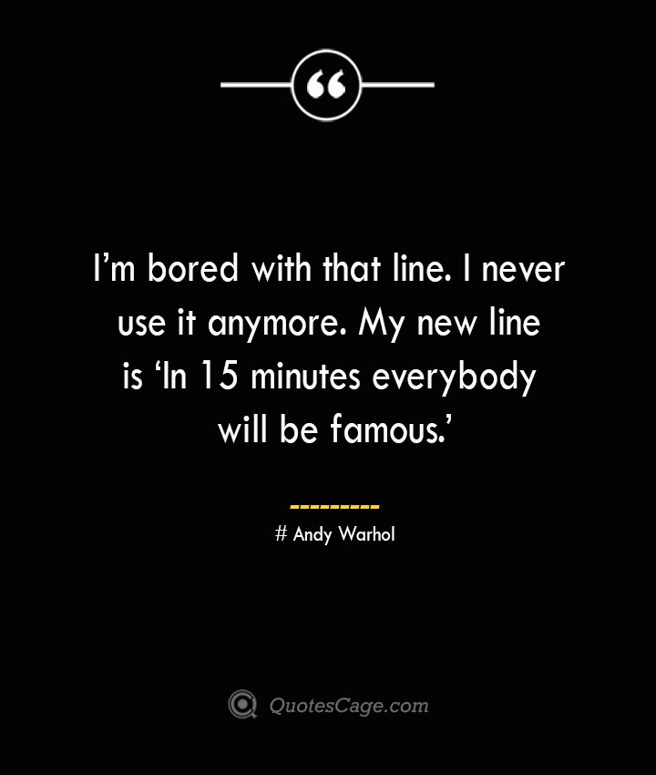 Im bored with that line. I never use it anymore. My new line is 'In 15 minutes everybody will be famous.— Andy Warhol