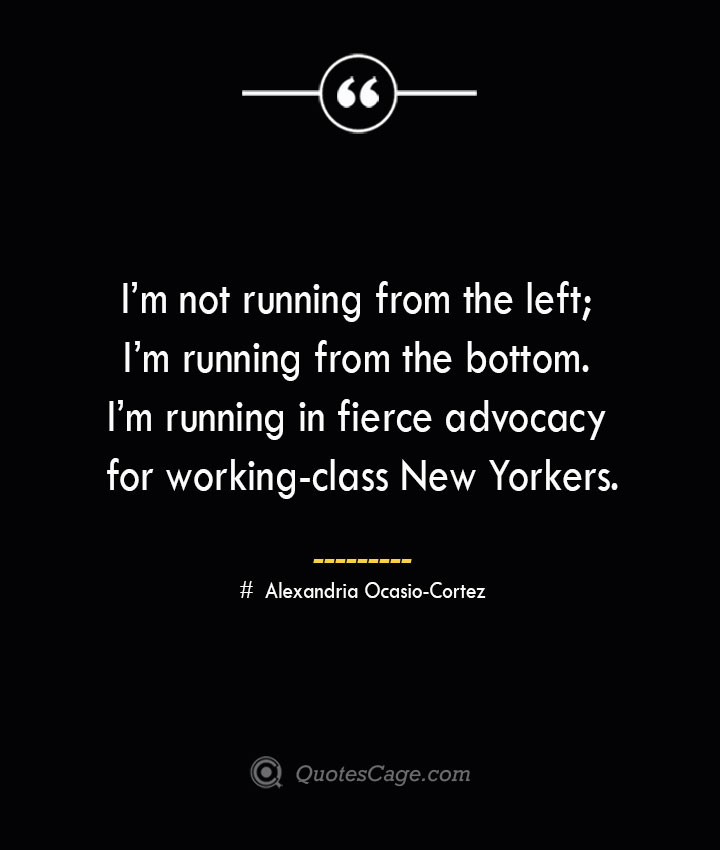 Im not running from the left Im running from the bottom. Im running in fierce advocacy for working class New Yorkers. Alexandria Ocasio Cortez