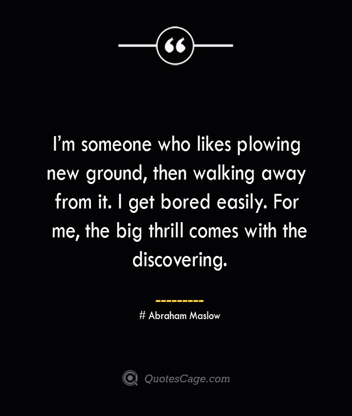 Im someone who likes plowing new ground then walking away from it. I get bored easily. For me the big thrill comes with the discovering. Abraham Maslow