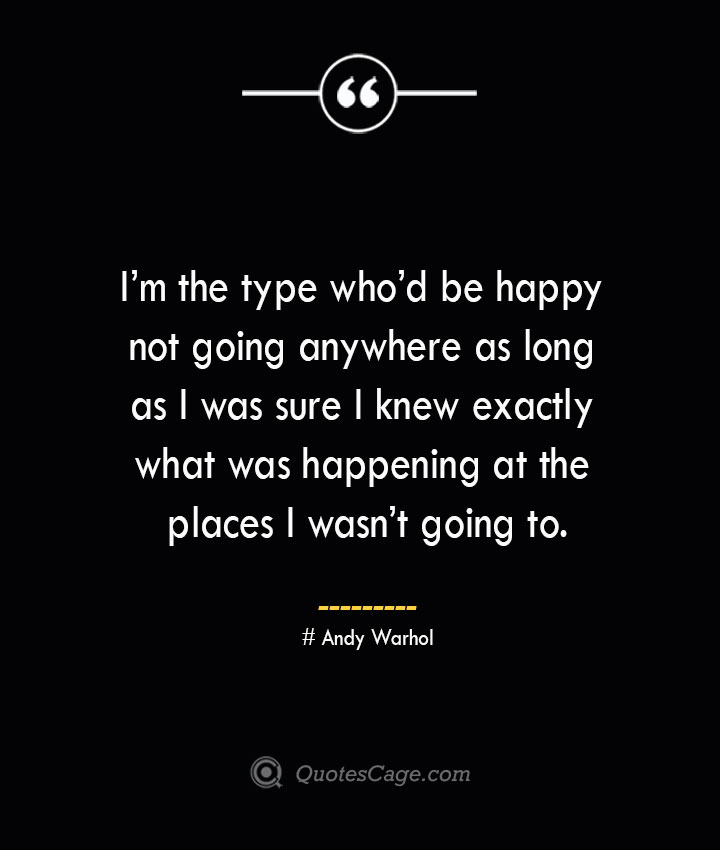 Im the type whod be happy not going anywhere as long as I was sure I knew exactly what was happening at the places I wasnt going to.— Andy Warhol