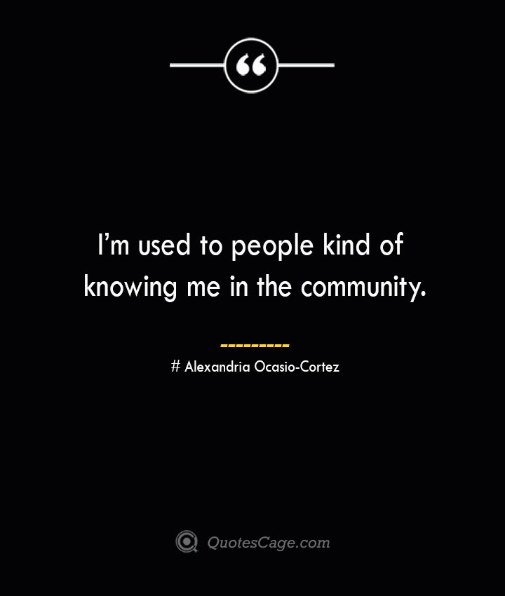 Im used to people kind of knowing me in the community. Alexandria Ocasio Cortez