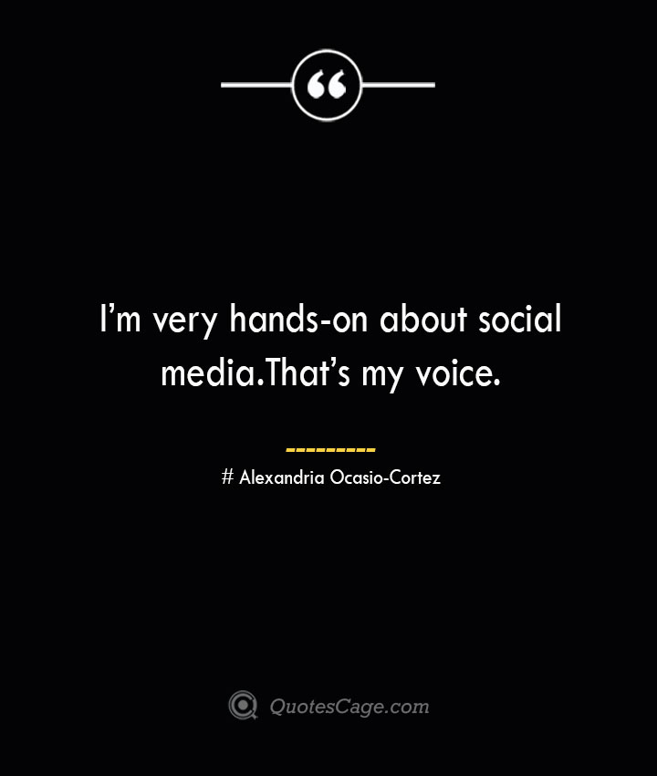 Im very hands on about social media. Thats my voice. Alexandria Ocasio Cortez