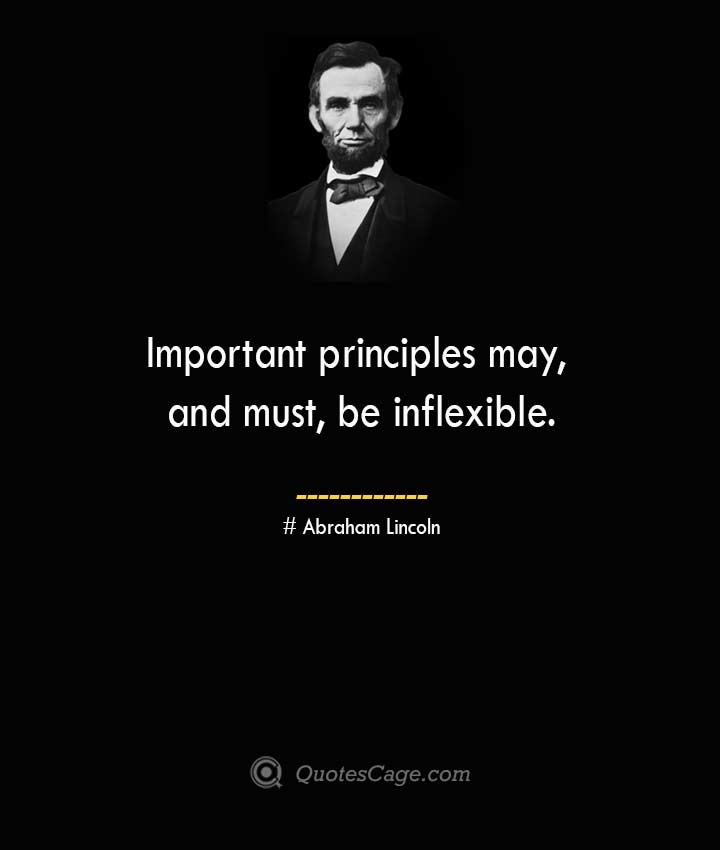 Important principles may and must be inflexible. –Abraham Lincoln