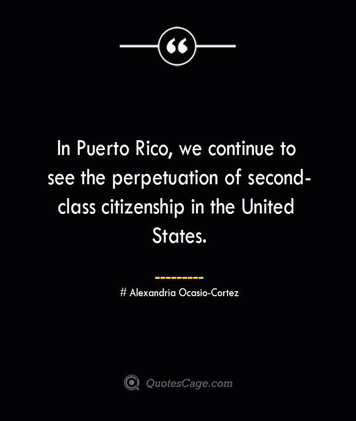 In Puerto Rico we continue to see the perpetuation of second class citizenship in the United States. Alexandria Ocasio Cortez