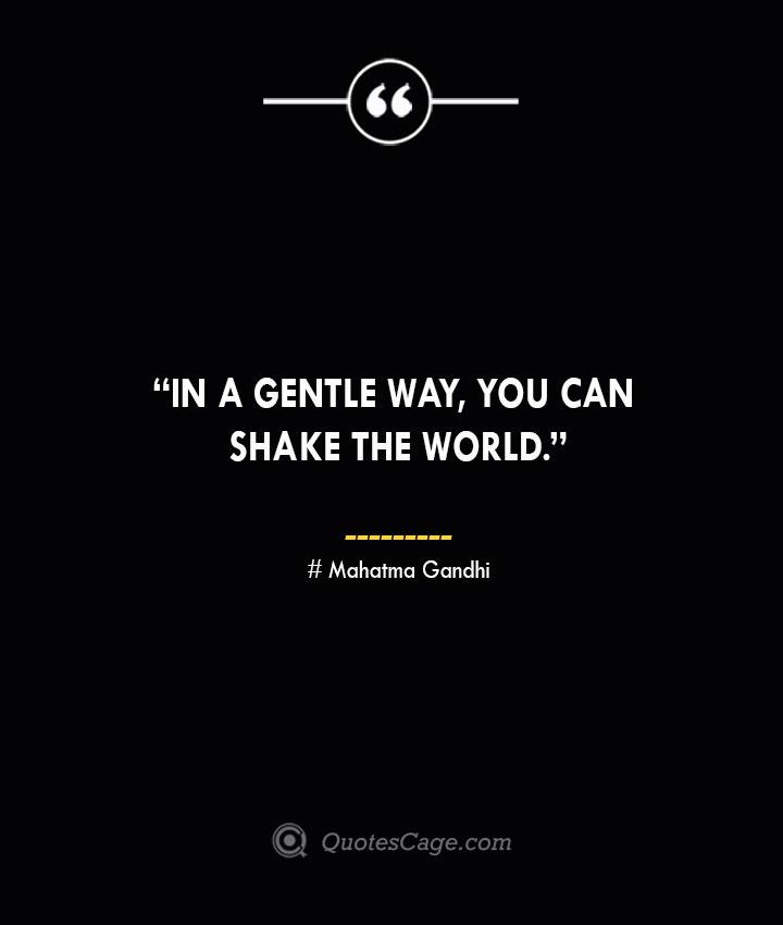 In a gentle way you can shake the world. —Mahatma Gandhi