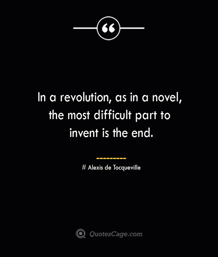 In a revolution as in a novel the most difficult part to invent is the end.— Alexis de Tocqueville