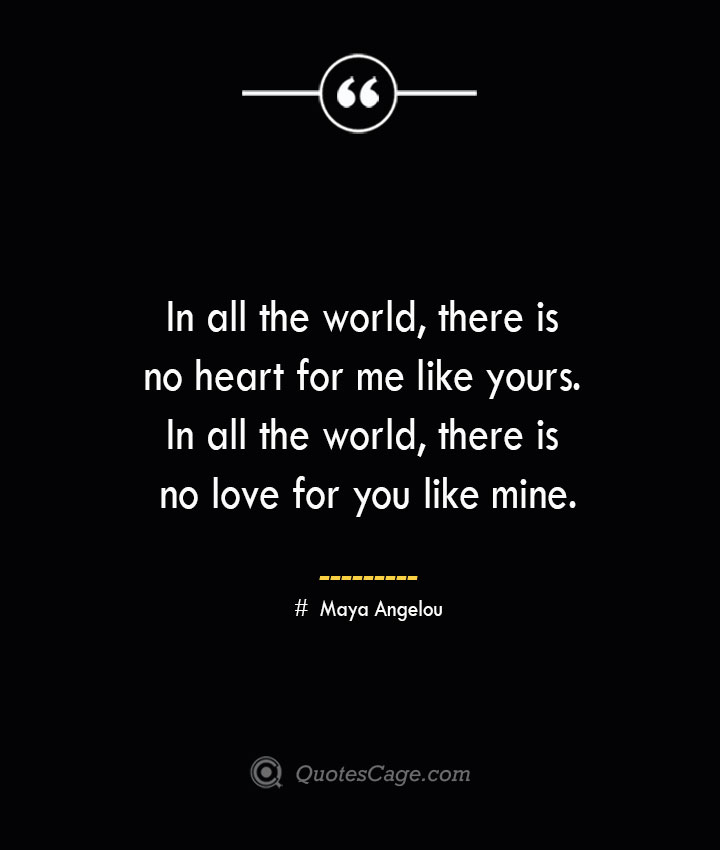 In all the world there is no heart for me like yours. In all the world there is no love for you like mine.— Maya Angelou