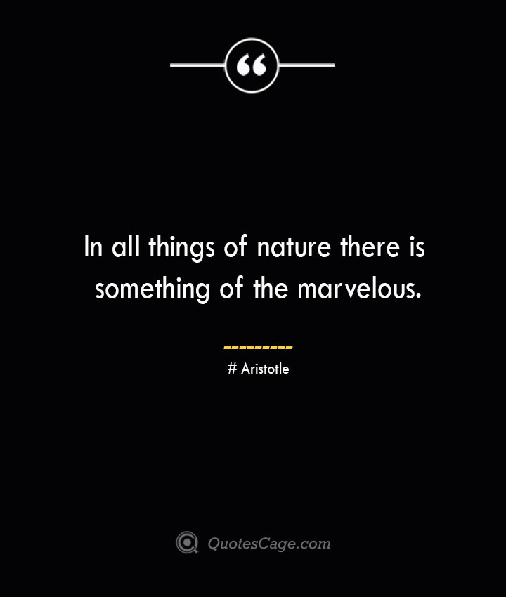 In all things of nature there is something of the marvelous.— Aristotle