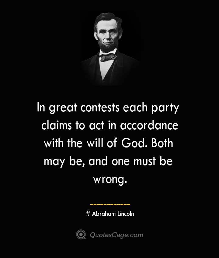 In great contests each party claims to act in accordance with the will of God. Both may be and one must be wrong. –Abraham Lincoln