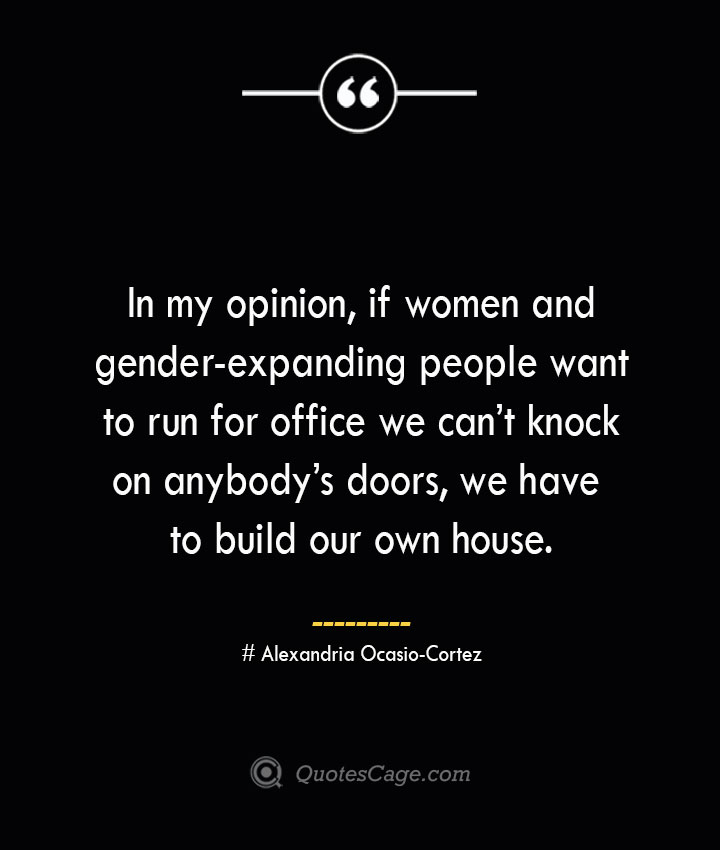 In my opinion if women and gender expanding people want to run for office we cant knock on anybodys doors we have to build our own house.— Alexandria Ocasio Cortez