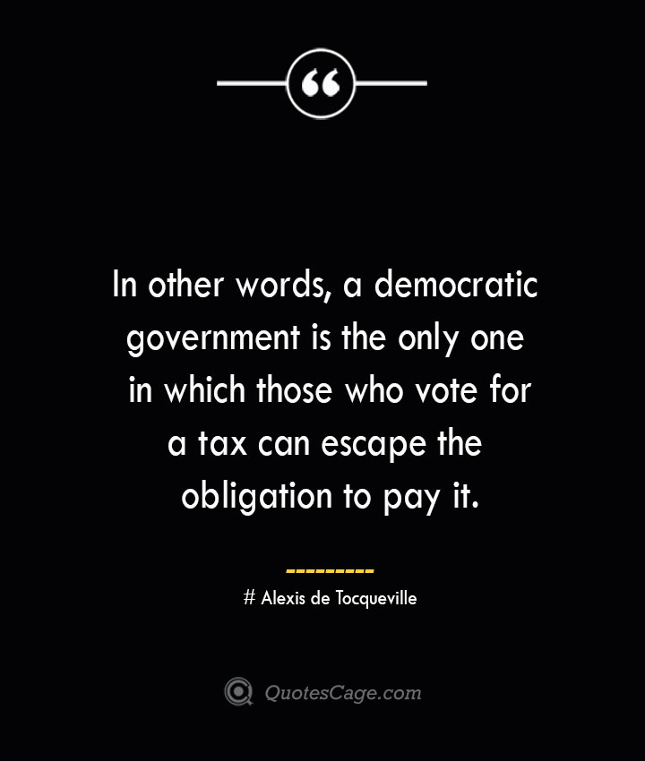 In other words a democratic government is the only one in which those who vote for a tax can escape the obligation to pay it.— Alexis de Tocqueville