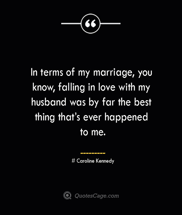 In terms of my marriage you know falling in love with my husband was by far the best thing thats ever happened to me.— Caroline Kennedy