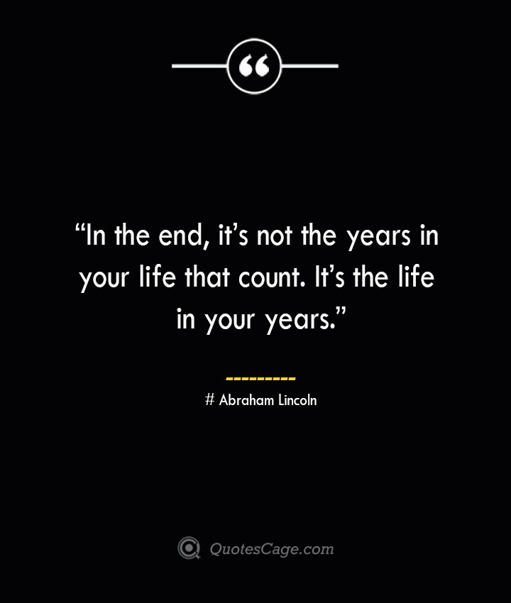 In the end its not the years in your life that count. Its the life in your years. —Abraham Lincoln