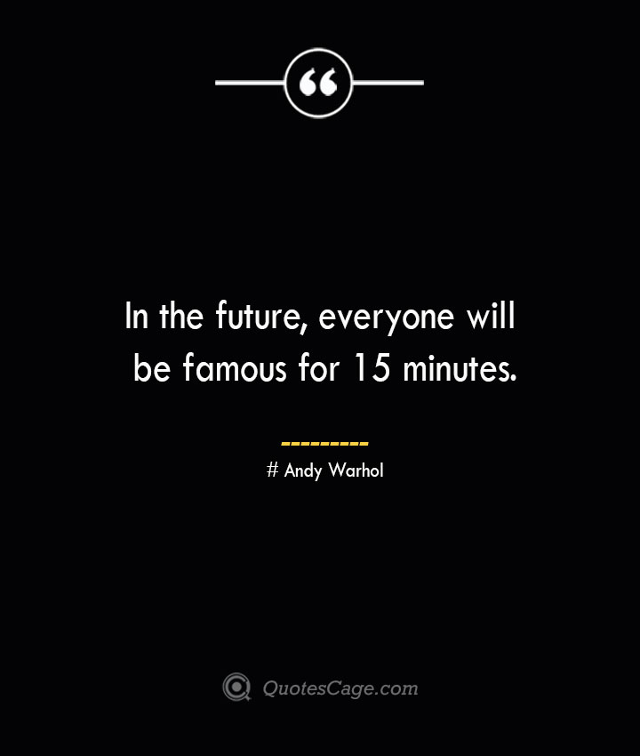 In the future everyone will be famous for 15 minutes.— Andy Warhol