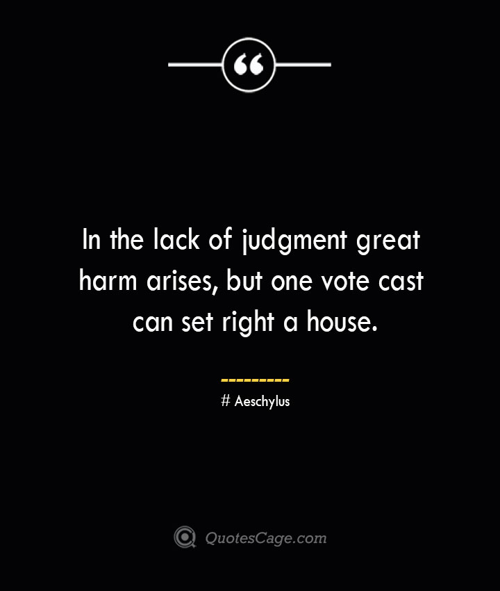 In the lack of judgment great harm arises but one vote cast can set right a house. Aeschylus