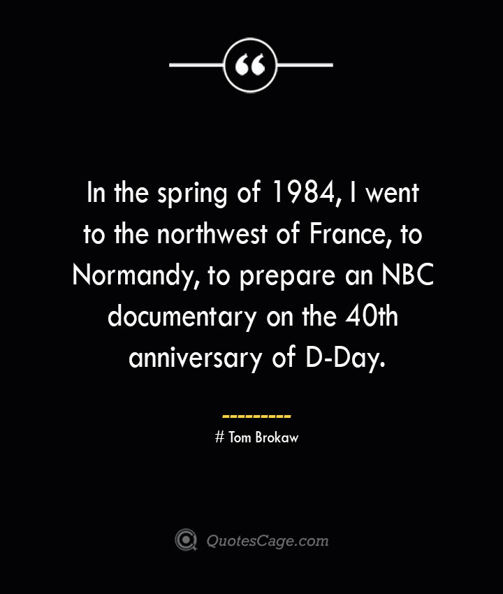 In the spring of 1984 I went to the northwest of France to Normandy to prepare an NBC documentary on the 40th anniversary of D Day.— Tom Brokaw