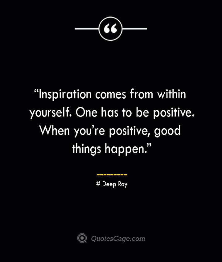 Inspiration comes from within yourself. One has to be positive. When youre positive good things happen. —Deep Roy