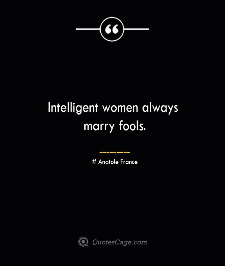 Intelligent women always marry fools. Anatole France