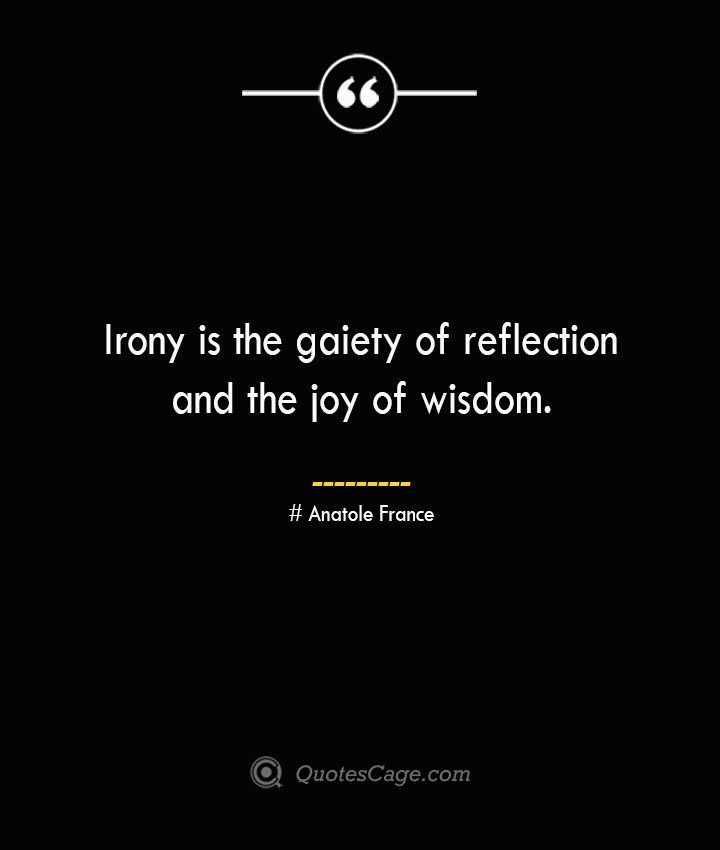 Irony is the gaiety of reflection and the joy of wisdom.— Anatole France