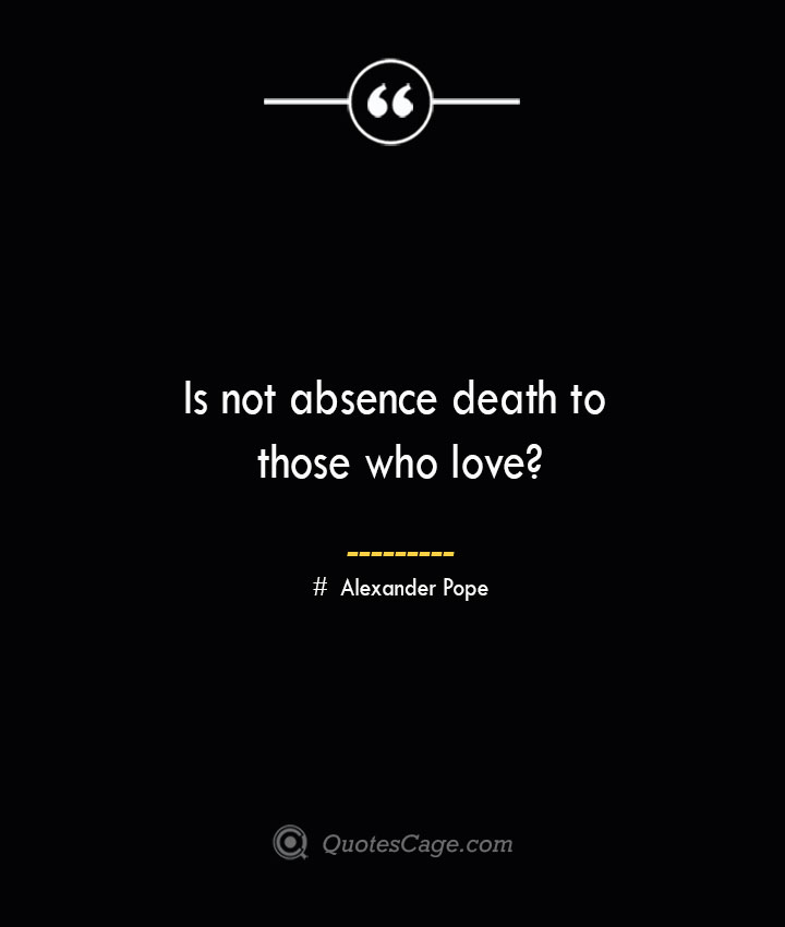 Is not absence death to those who love— Alexander Pope