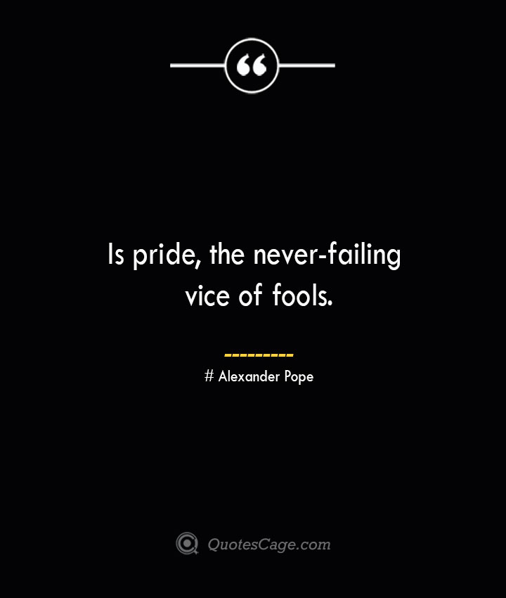 Is pride the never failing vice of fools.— Alexander Pope