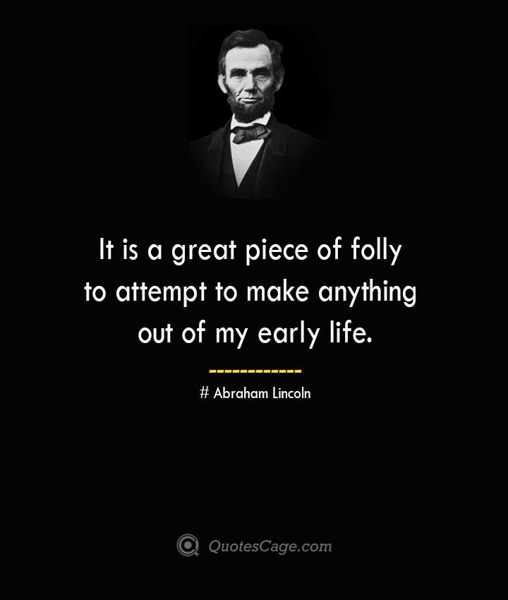 It is a great piece of folly to attempt to make anything out of my early life. –Abraham Lincoln