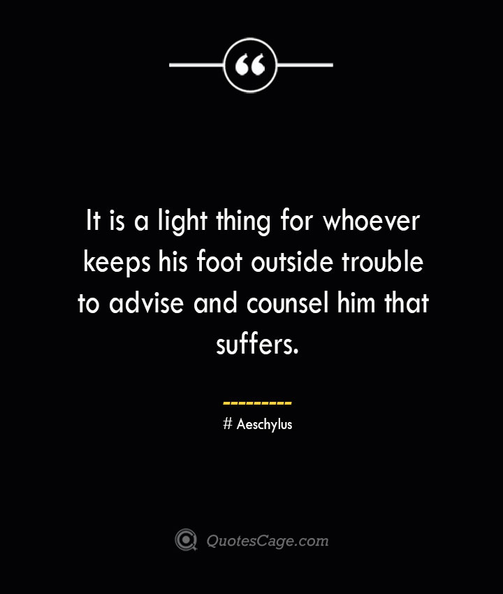 It is a light thing for whoever keeps his foot outside trouble to advise and counsel him that suffers. Aeschylus