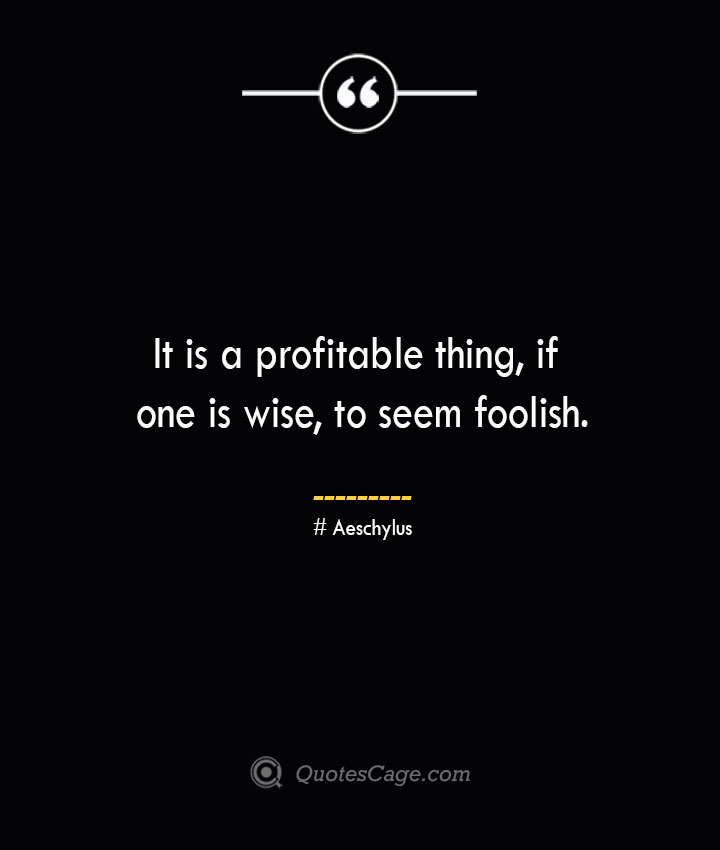 It is a profitable thing if one is wise to seem foolish. Aeschylus