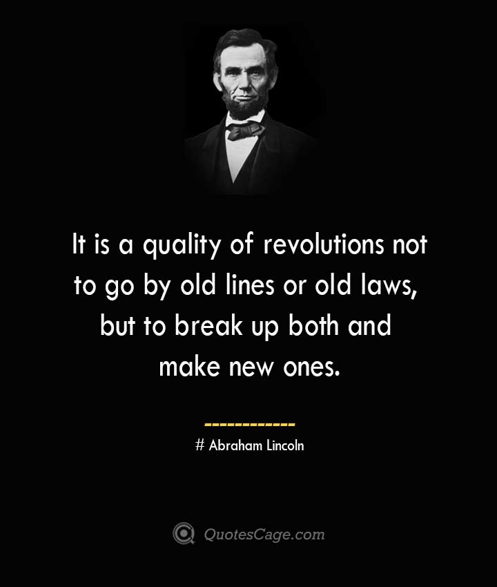 It is a quality of revolutions not to go by old lines or old laws but to break up both and make new ones. –Abraham Lincoln