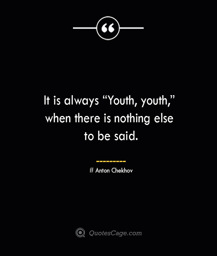 It is always Youth youth when there is nothing else to be said.— Anton Chekhov