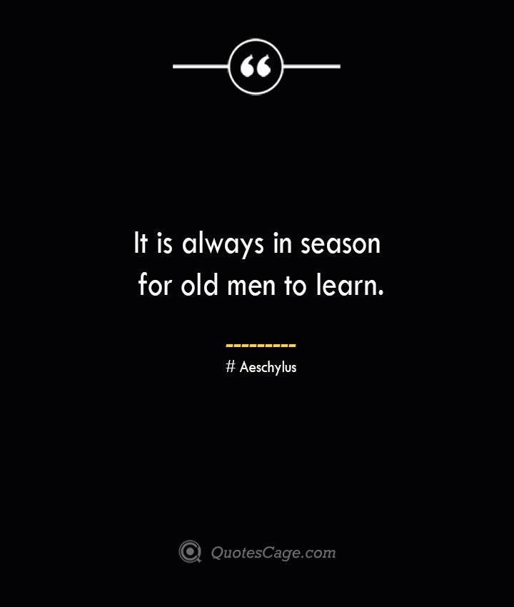It is always in season for old men to learn.–Aeschylus