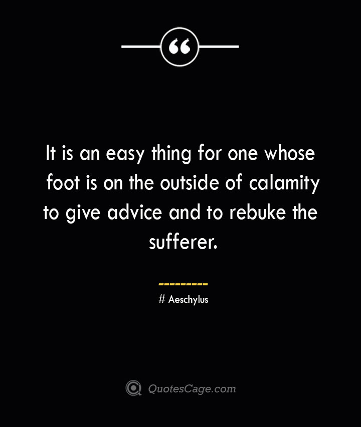 It is an easy thing for one whose foot is on the outside of calamity to give advice and to rebuke the sufferer. –Aeschylus