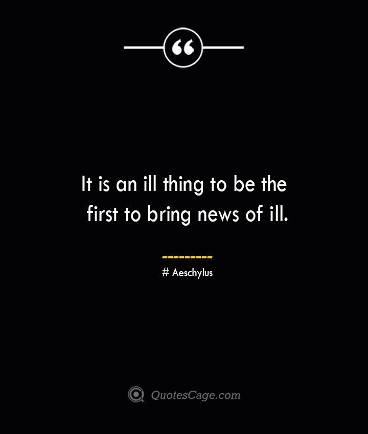 It is an ill thing to be the first to bring news of ill. Aeschylus