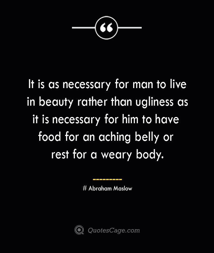 It is as necessary for man to live in beauty rather than ugliness as it is necessary for him to have food for an aching belly or rest for a weary body. Abraham Maslow