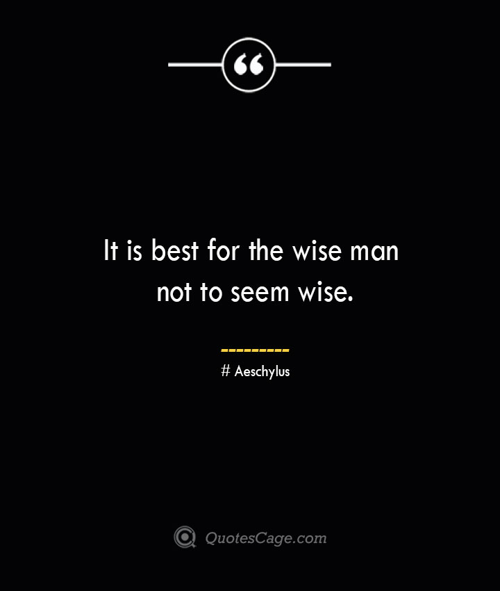 It is best for the wise man not to seem wise. Aeschylus