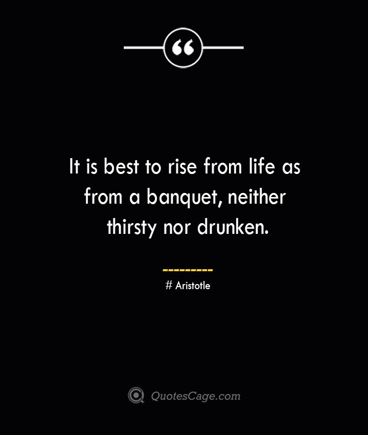 It is best to rise from life as from a banquet neither thirsty nor drunken. Aristotle